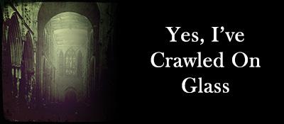 Yes, I've crawled on glass